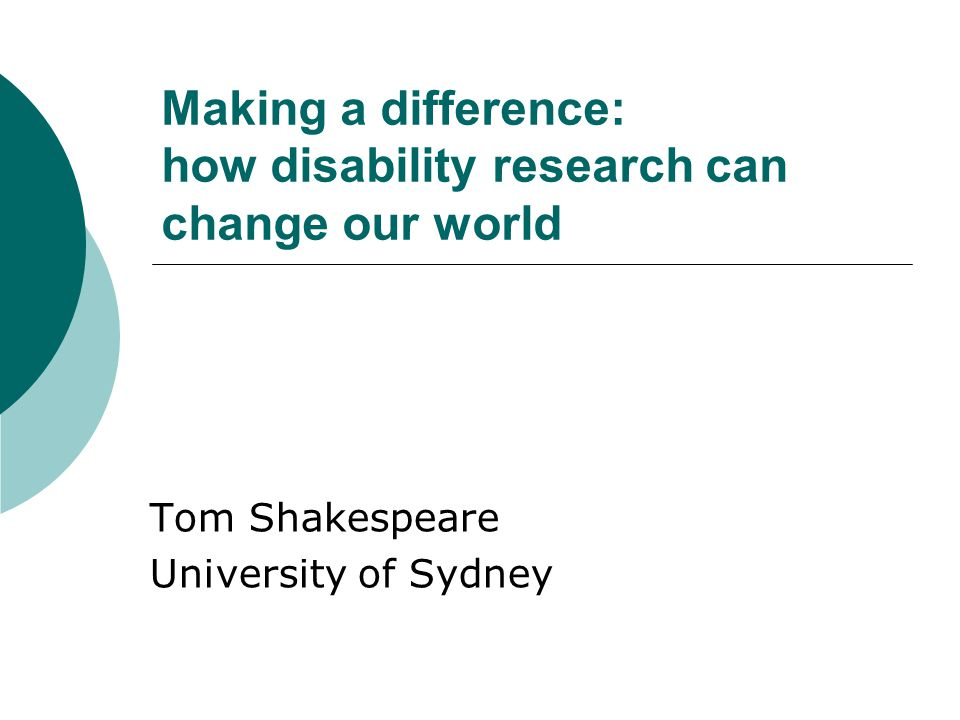 Making a difference: how disability research can change our world Tom Shakespeare University of Sydney