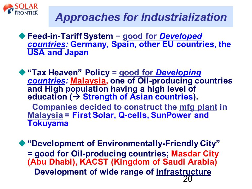 20 Approaches for Industrialization  Feed-in-Tariff System = good for Developed countries: Germany, Spain, other EU countries, the USA and Japan  Tax Heaven Policy = good for Developing countries: Malaysia, one of Oil-producing countries and High population having a high level of education (  Strength of Asian countries).