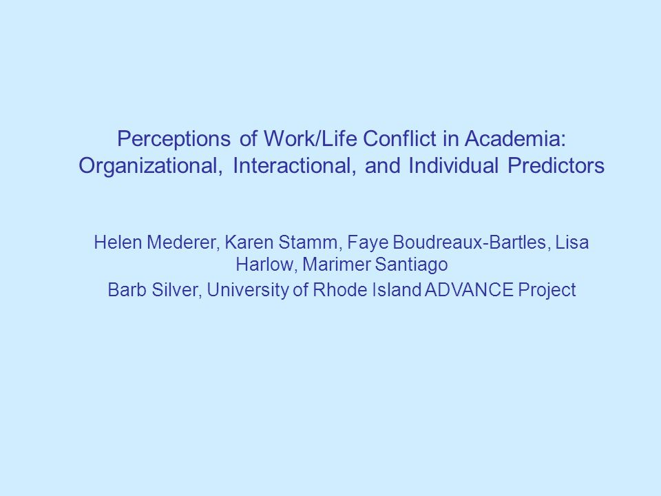 Perceptions of Work/Life Conflict in Academia: Organizational, Interactional, and Individual Predictors Helen Mederer, Karen Stamm, Faye Boudreaux-Bartles, Lisa Harlow, Marimer Santiago Barb Silver, University of Rhode Island ADVANCE Project