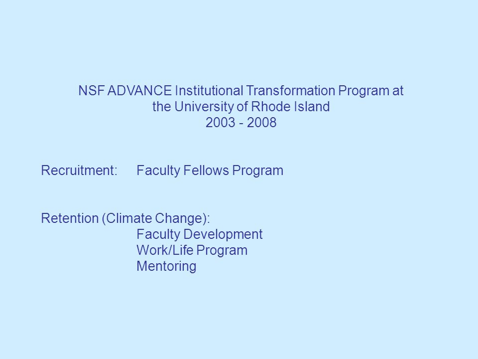 NSF ADVANCE Institutional Transformation Program at the University of Rhode Island 2003 - 2008 Recruitment:Faculty Fellows Program Retention (Climate Change): Faculty Development Work/Life Program Mentoring