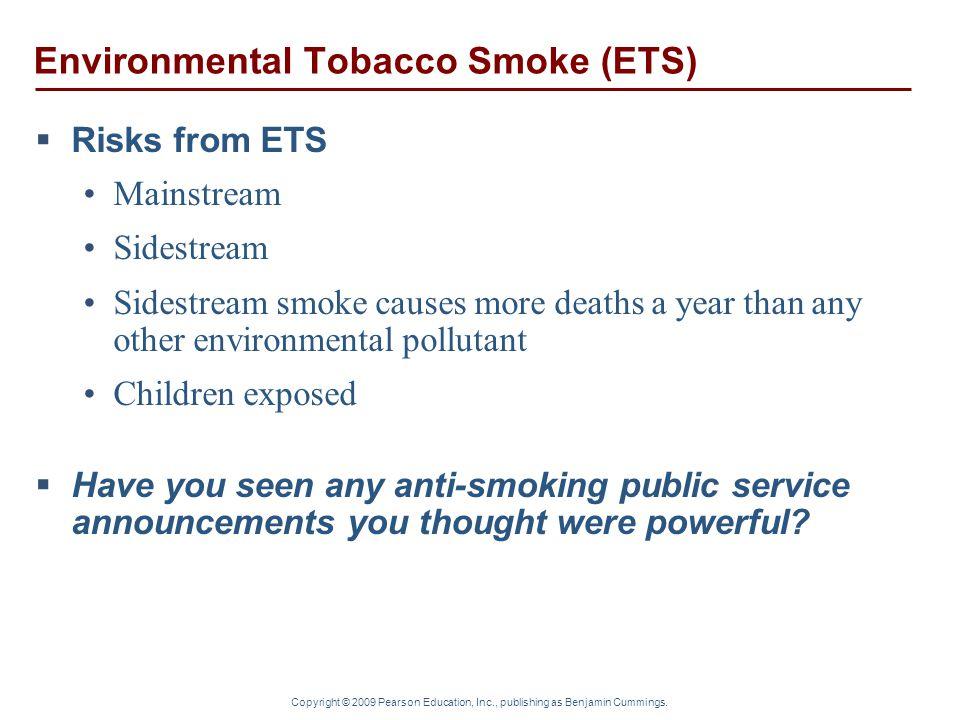 Copyright © 2009 Pearson Education, Inc., publishing as Benjamin Cummings. Environmental Tobacco Smoke (ETS)  Risks from ETS Mainstream Sidestream Si