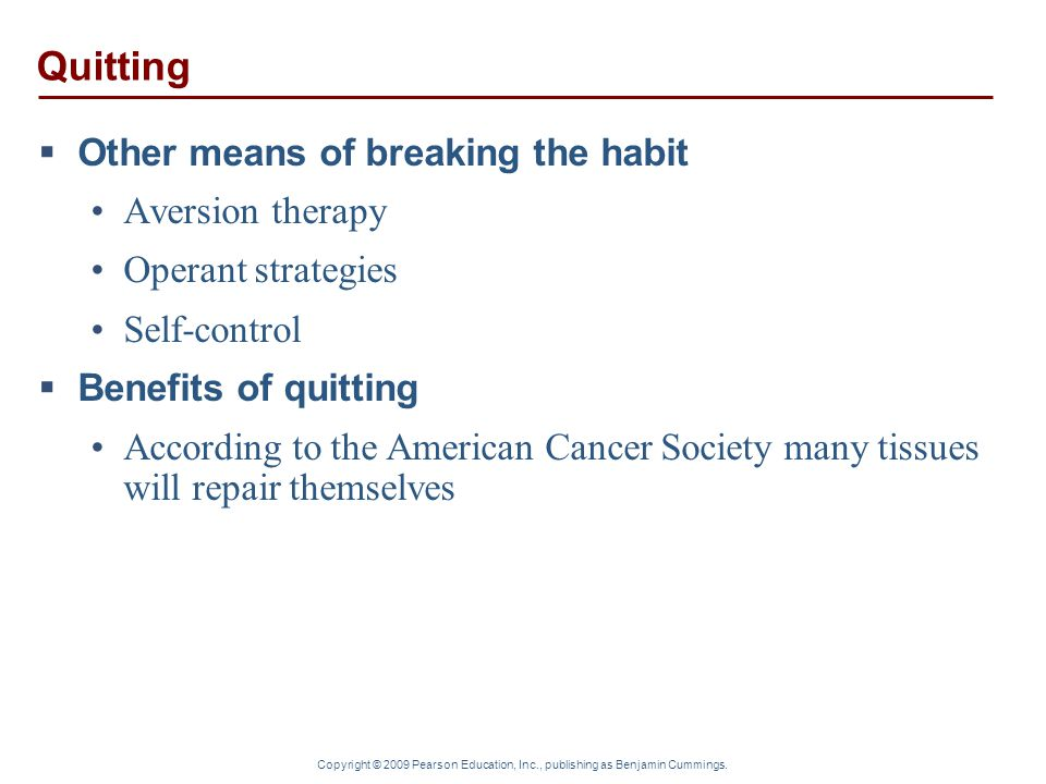 Copyright © 2009 Pearson Education, Inc., publishing as Benjamin Cummings. Quitting  Other means of breaking the habit Aversion therapy Operant strat