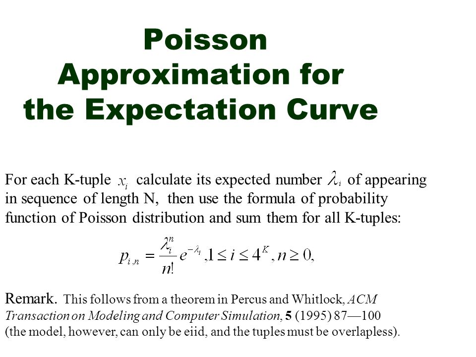 Poisson Approximation for the Expectation Curve For each K-tuple calculate its expected number of appearing in sequence of length N, then use the formula of probability function of Poisson distribution and sum them for all K-tuples: Remark.
