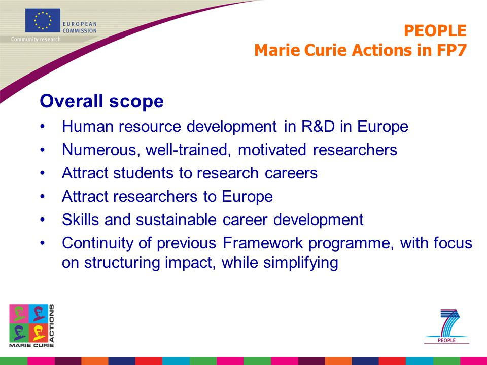 PEOPLE Marie Curie Actions in FP7 Overall scope Human resource development in R&D in Europe Numerous, well-trained, motivated researchers Attract stud