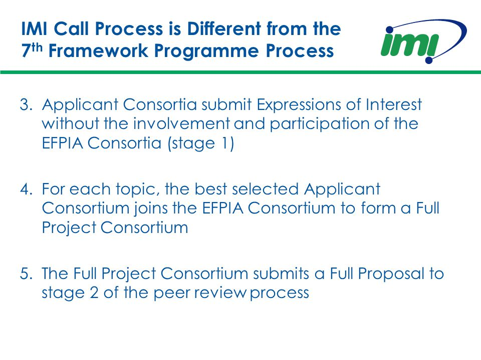 IMI Call Process is Different from the 7 th Framework Programme Process 3.Applicant Consortia submit Expressions of Interest without the involvement and participation of the EFPIA Consortia (stage 1) 4.For each topic, the best selected Applicant Consortium joins the EFPIA Consortium to form a Full Project Consortium 5.The Full Project Consortium submits a Full Proposal to stage 2 of the peer review process