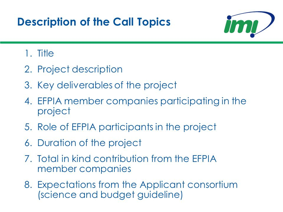 Description of the Call Topics 1.Title 2.Project description 3.Key deliverables of the project 4.EFPIA member companies participating in the project 5.Role of EFPIA participants in the project 6.Duration of the project 7.Total in kind contribution from the EFPIA member companies 8.Expectations from the Applicant consortium (science and budget guideline)