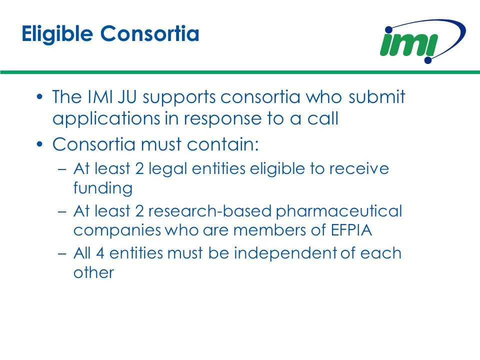 Eligible Consortia The IMI JU supports consortia who submit applications in response to a call Consortia must contain: –At least 2 legal entities eligible to receive funding –At least 2 research-based pharmaceutical companies who are members of EFPIA –All 4 entities must be independent of each other