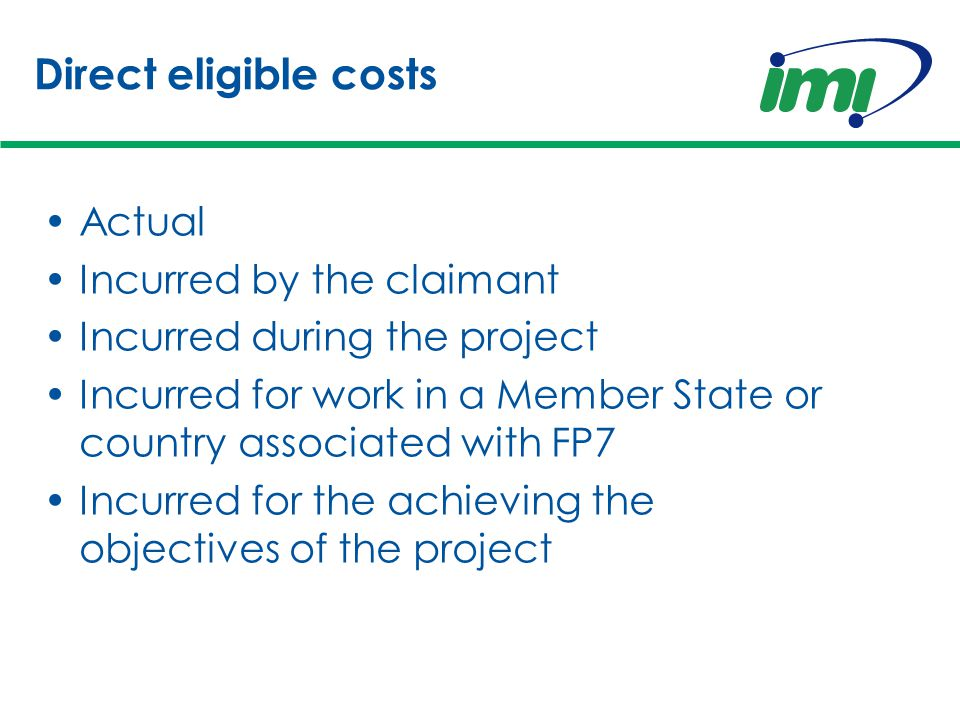 Direct eligible costs Actual Incurred by the claimant Incurred during the project Incurred for work in a Member State or country associated with FP7 Incurred for the achieving the objectives of the project