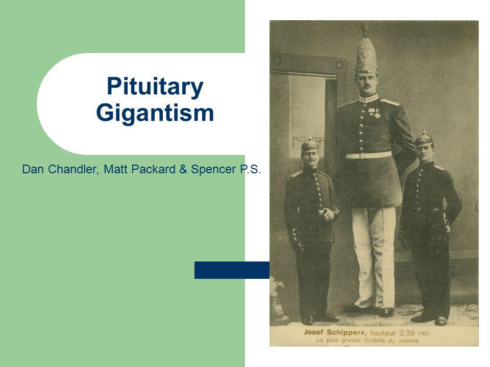 Pituitary Gigantism Dan Chandler, Matt Packard & Spencer P.S.