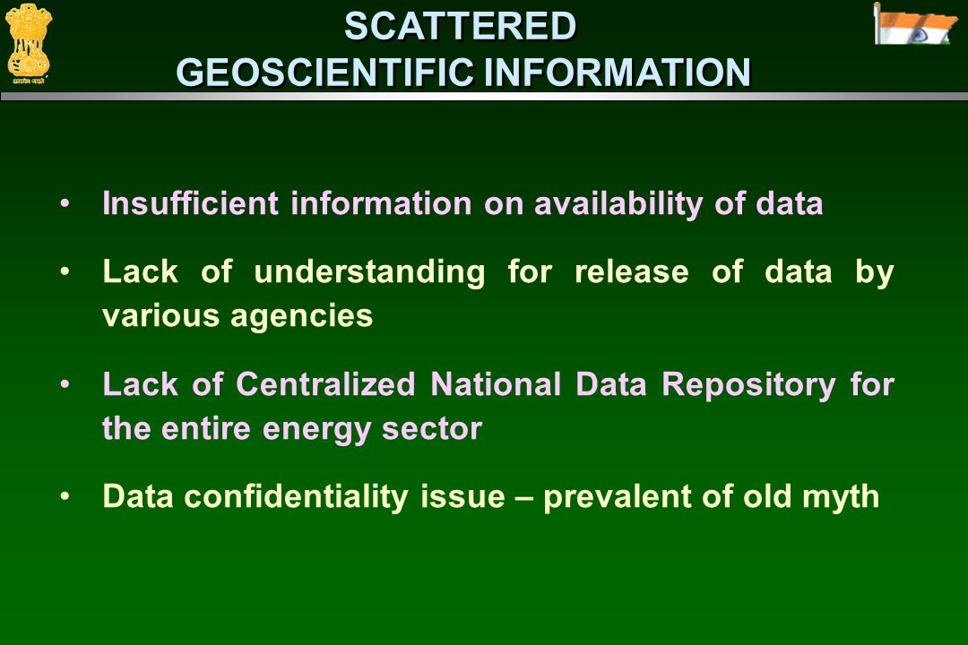 SCATTERED GEOSCIENTIFIC INFORMATION SCATTERED GEOSCIENTIFIC INFORMATION Insufficient information on availability of data Lack of understanding for release of data by various agencies Lack of Centralized National Data Repository for the entire energy sector Data confidentiality issue – prevalent of old myth