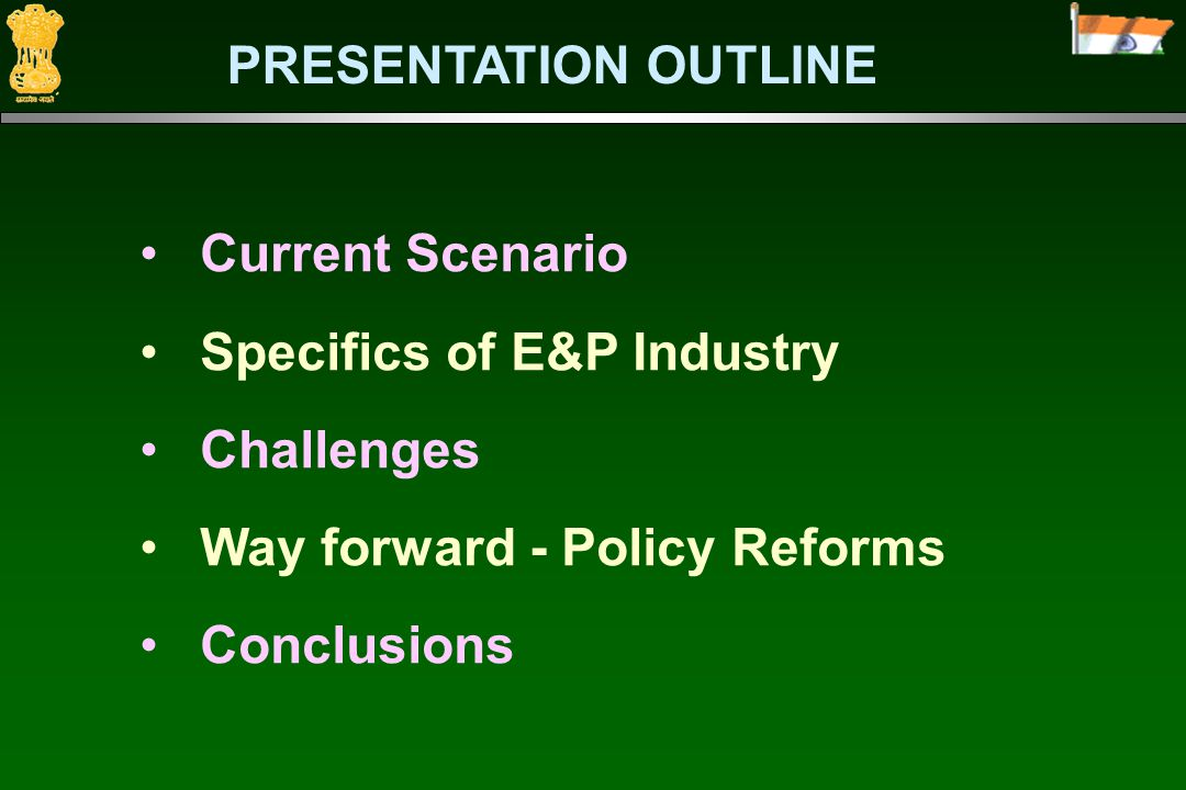 Current Scenario Specifics of E&P Industry Challenges Way forward - Policy Reforms Conclusions PRESENTATION OUTLINE