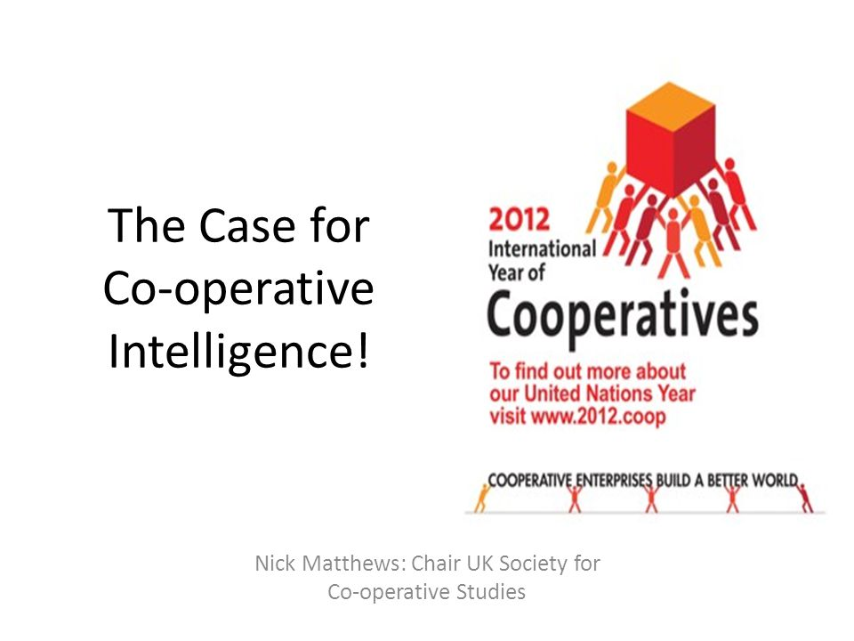 The Case for Co-operative Intelligence! Nick Matthews: Chair UK Society for Co-operative Studies