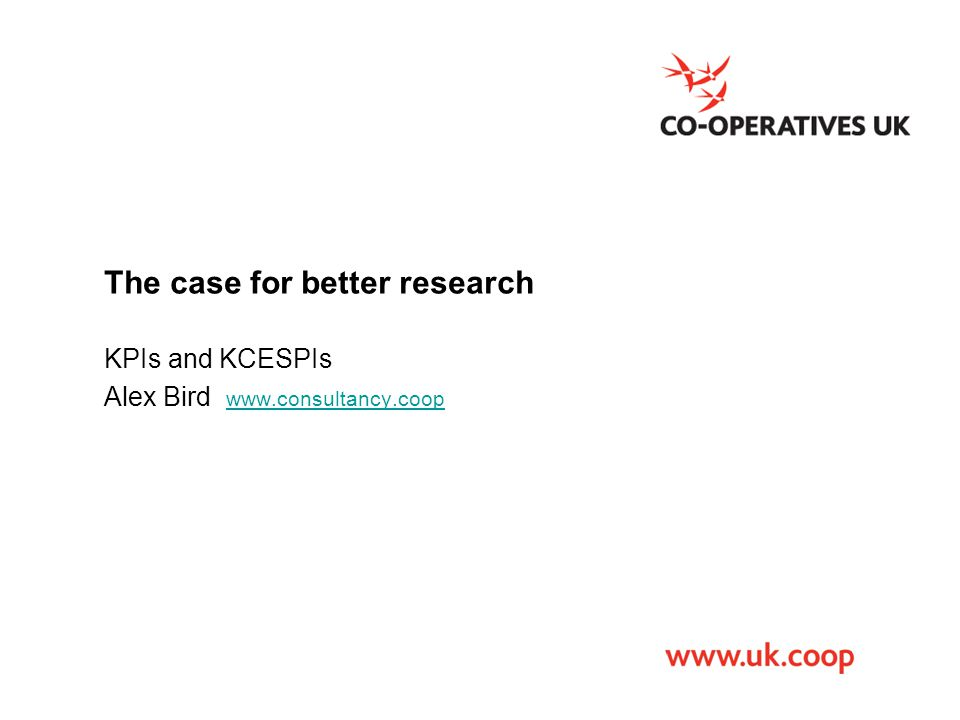 The case for better research KPIs and KCESPIs Alex Bird www.consultancy.coop www.consultancy.coop