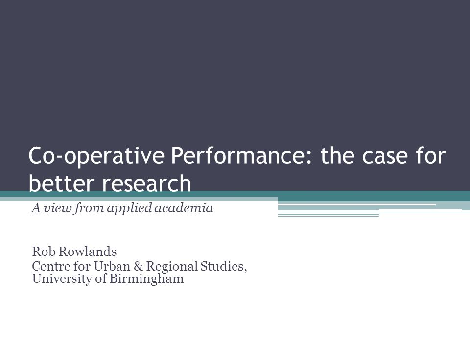 Co-operative Performance: the case for better research A view from applied academia Rob Rowlands Centre for Urban & Regional Studies, University of Birmingham