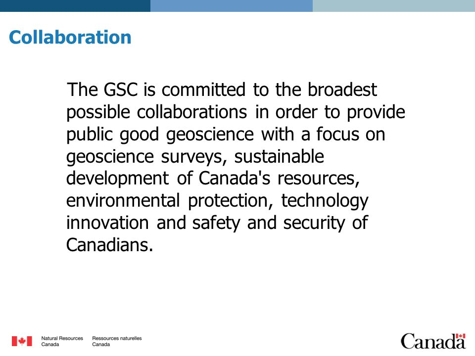 Collaboration The GSC is committed to the broadest possible collaborations in order to provide public good geoscience with a focus on geoscience surveys, sustainable development of Canada s resources, environmental protection, technology innovation and safety and security of Canadians.