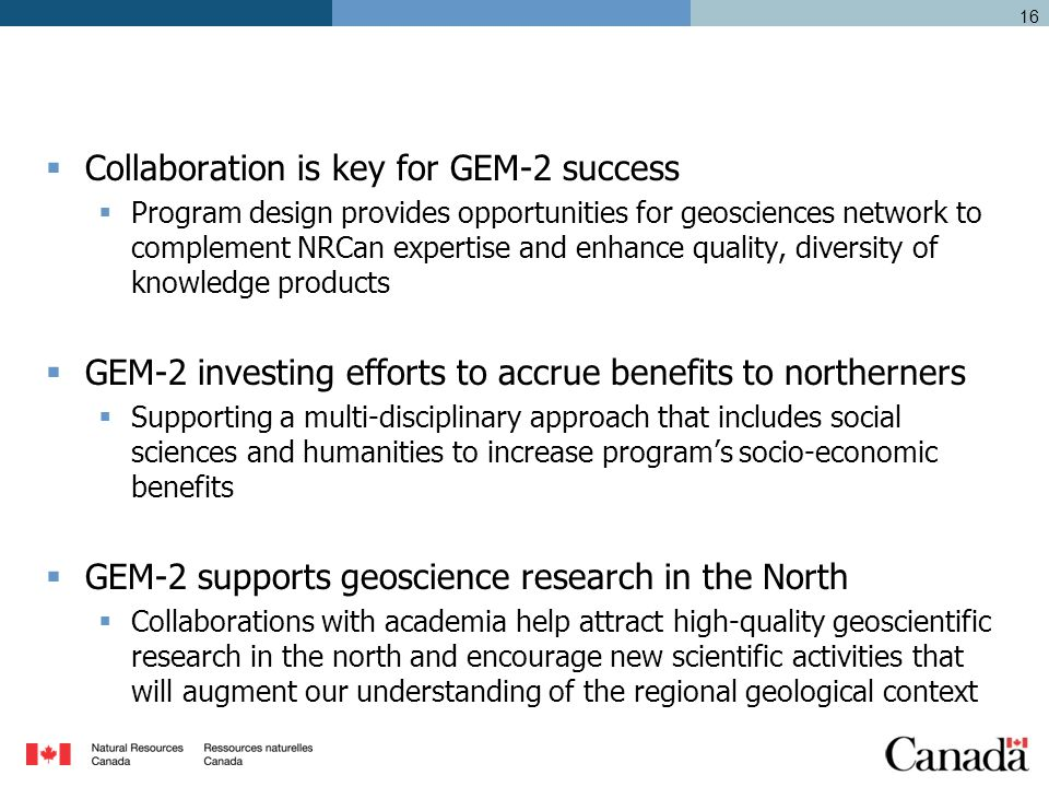  Collaboration is key for GEM-2 success  Program design provides opportunities for geosciences network to complement NRCan expertise and enhance quality, diversity of knowledge products  GEM-2 investing efforts to accrue benefits to northerners  Supporting a multi-disciplinary approach that includes social sciences and humanities to increase program's socio-economic benefits  GEM-2 supports geoscience research in the North  Collaborations with academia help attract high-quality geoscientific research in the north and encourage new scientific activities that will augment our understanding of the regional geological context 16