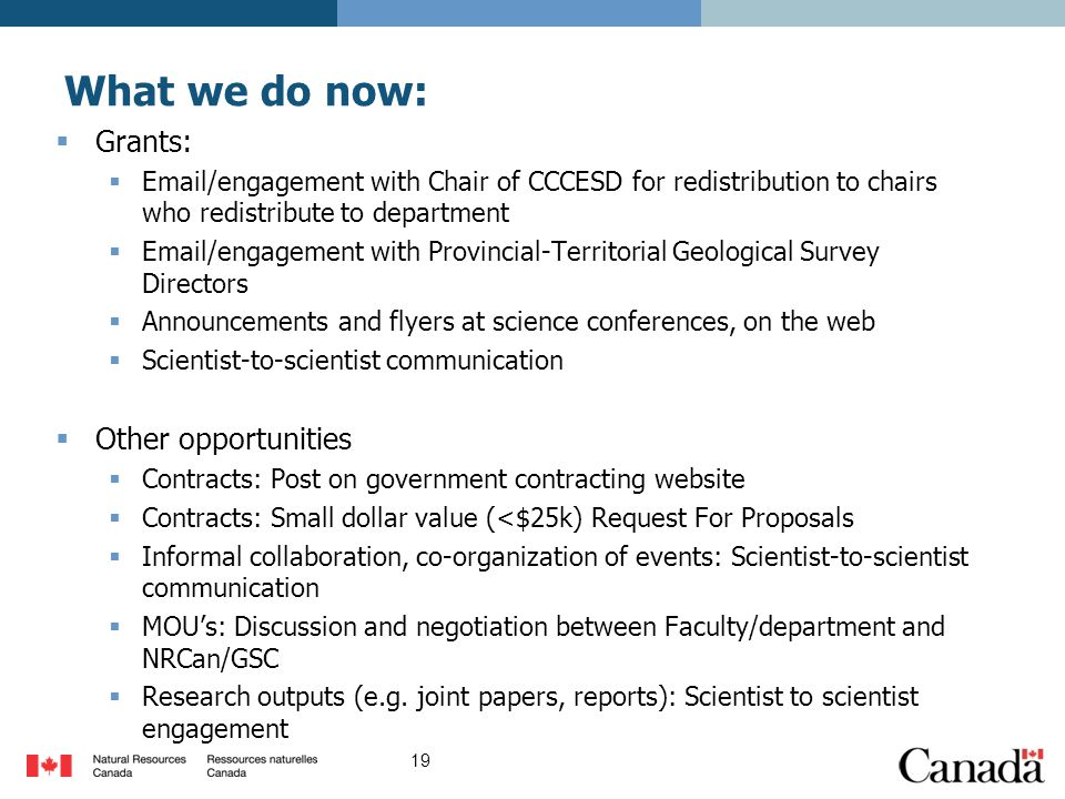 What we do now:  Grants:  Email/engagement with Chair of CCCESD for redistribution to chairs who redistribute to department  Email/engagement with Provincial-Territorial Geological Survey Directors  Announcements and flyers at science conferences, on the web  Scientist-to-scientist communication  Other opportunities  Contracts: Post on government contracting website  Contracts: Small dollar value (<$25k) Request For Proposals  Informal collaboration, co-organization of events: Scientist-to-scientist communication  MOU's: Discussion and negotiation between Faculty/department and NRCan/GSC  Research outputs (e.g.