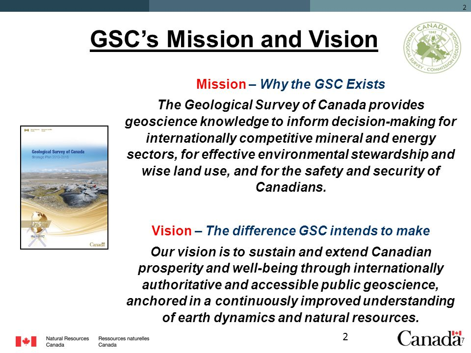 2 Mission – Why the GSC Exists The Geological Survey of Canada provides geoscience knowledge to inform decision-making for internationally competitive