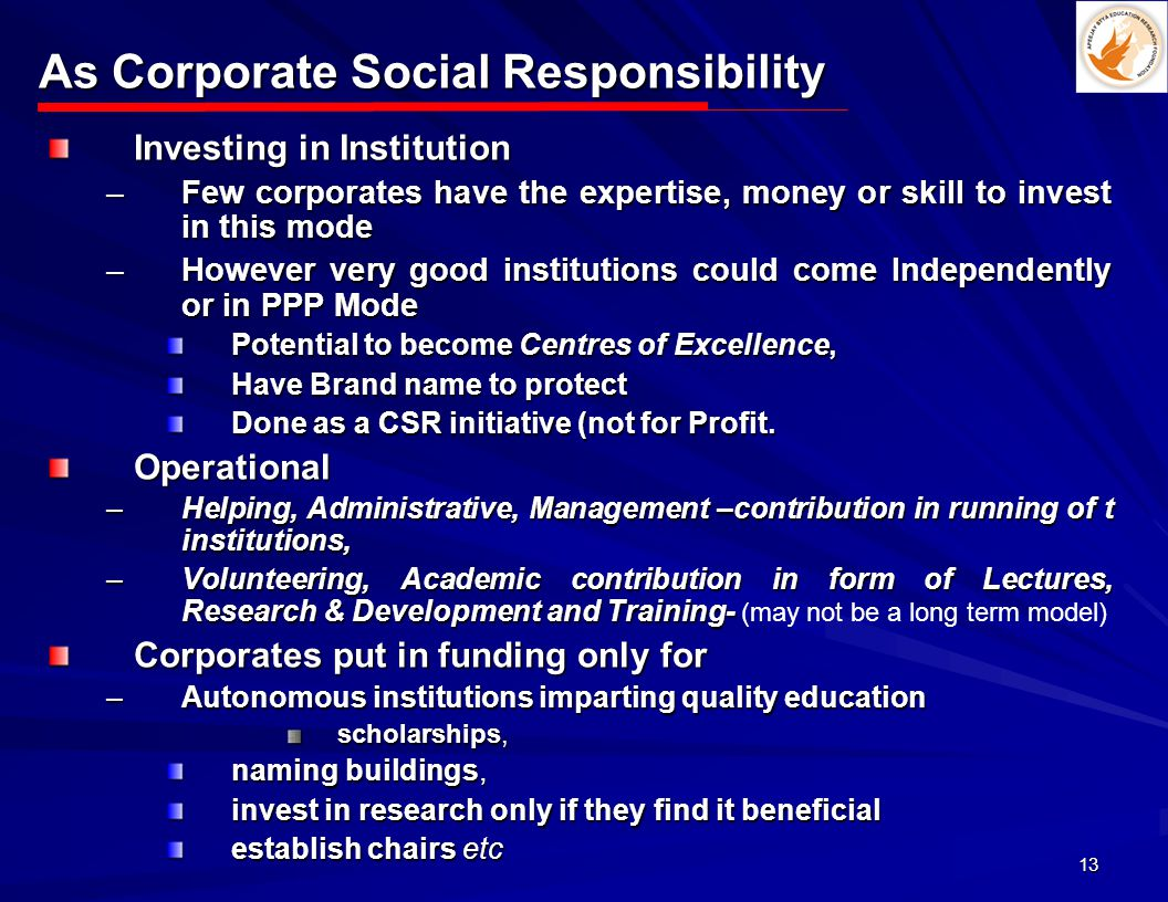 13 As Corporate Social Responsibility Investing in Institution –Few corporates have the expertise, money or skill to invest in this mode –However very good institutions could come Independently or in PPP Mode Potential to become Centres of Excellence, Have Brand name to protect Done as a CSR initiative (not for Profit.