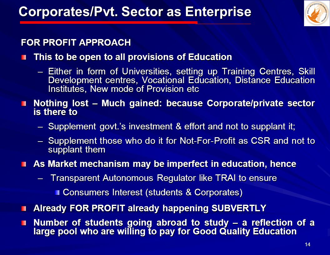 14 Corporates/Pvt. Sector as Enterprise FOR PROFIT APPROACH This to be open to all provisions of Education –Either in form of Universities, setting up