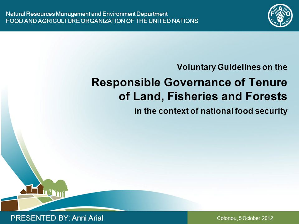 Natural Resources Management and Environment Department FOOD AND AGRICULTURE ORGANIZATION OF THE UNITED NATIONS Cotonou, 5 October 2012 PRESENTED BY: Anni Arial Voluntary Guidelines on the Responsible Governance of Tenure of Land, Fisheries and Forests in the context of national food security