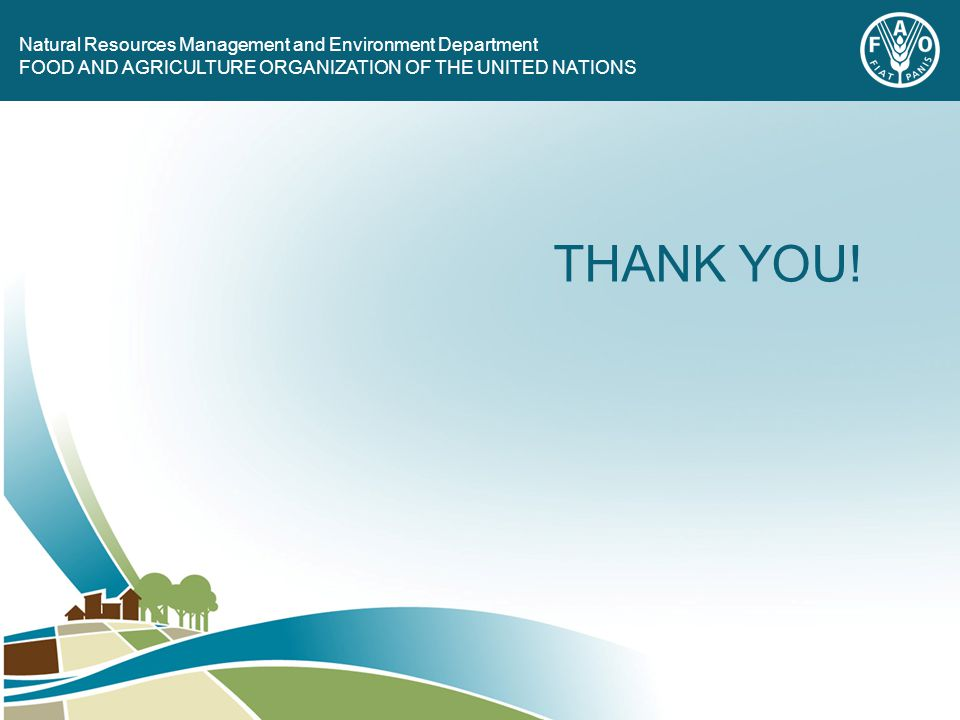 FOOD AND AGRICULTURE ORGANIZATION OF THE UNITED NATIONS Natural Resources Management and Environment Department FOOD AND AGRICULTURE ORGANIZATION OF THE UNITED NATIONS THANK YOU!