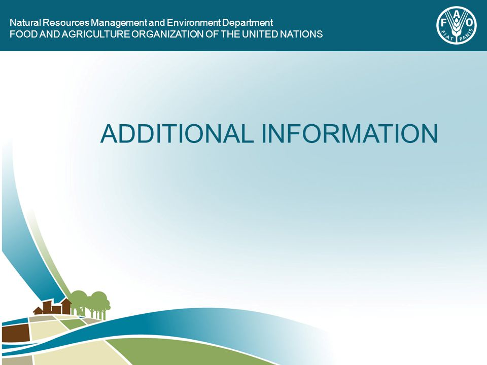 FOOD AND AGRICULTURE ORGANIZATION OF THE UNITED NATIONS Natural Resources Management and Environment Department FOOD AND AGRICULTURE ORGANIZATION OF THE UNITED NATIONS ADDITIONAL INFORMATION