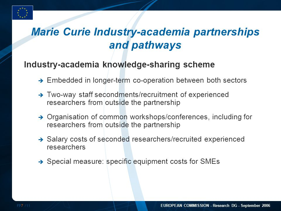 FP7 /11 EUROPEAN COMMISSION - Research DG - September 2006 Marie Curie Industry-academia partnerships and pathways Industry-academia knowledge-sharing scheme  Embedded in longer-term co-operation between both sectors  Two-way staff secondments/recruitment of experienced researchers from outside the partnership  Organisation of common workshops/conferences, including for researchers from outside the partnership  Salary costs of seconded researchers/recruited experienced researchers  Special measure: specific equipment costs for SMEs