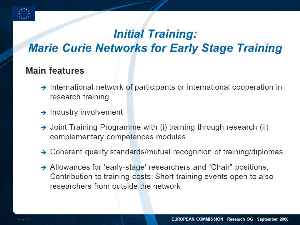 FP7 /7 EUROPEAN COMMISSION - Research DG - September 2006 Initial Training: Marie Curie Networks for Early Stage Training Main features  International network of participants or international cooperation in research training  Industry involvement  Joint Training Programme with (i) training through research (ii) complementary competences modules  Coherent quality standards/mutual recognition of training/diplomas  Allowances for 'early-stage' researchers and Chair positions; Contribution to training costs; Short training events open to also researchers from outside the network