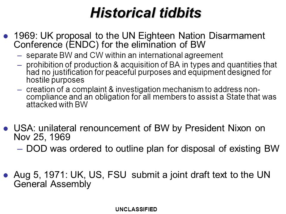UNCLASSIFIED BWC Key Facts and Provisions Convention on the Prohibition of the Development, Production, and Stockpiling of Bacteriological (Biological) and Toxin Weapons and on Their Destruction (BWC) Opened for signatures in 1972 Entered into force in 1975 Depositories: UK, US, FSU 15 Articles States Parties: 163 Signatories: 13 States not Members: 19