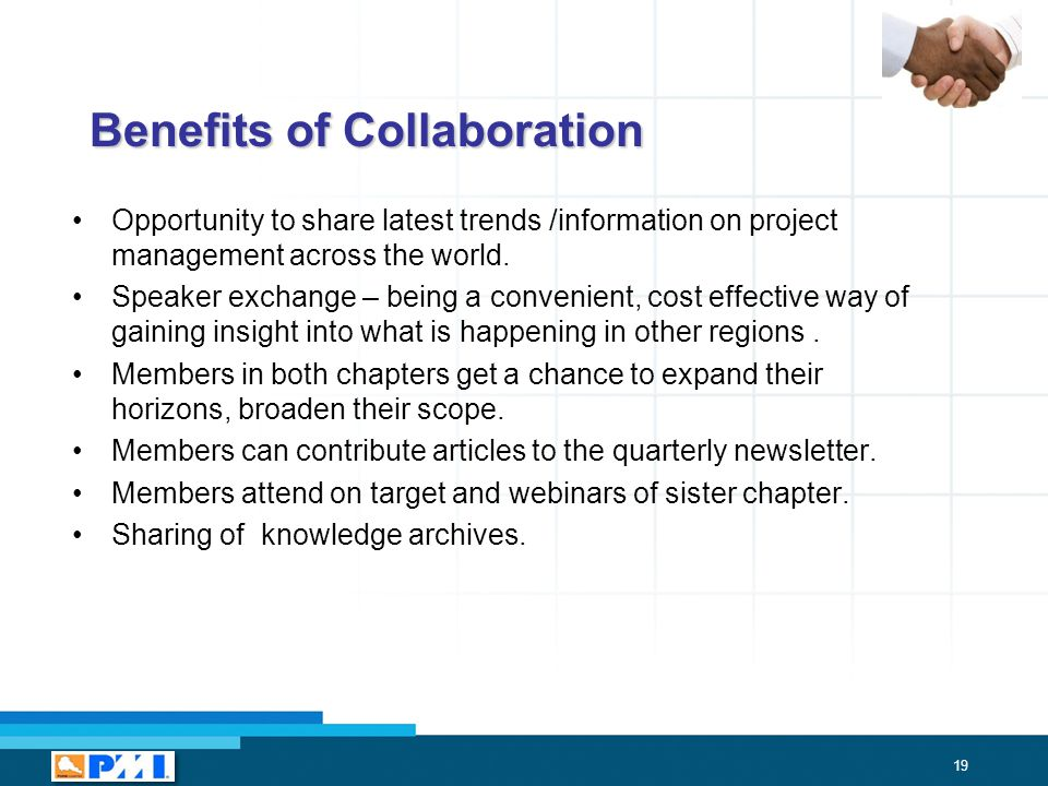 19 Benefits of Collaboration Opportunity to share latest trends /information on project management across the world.