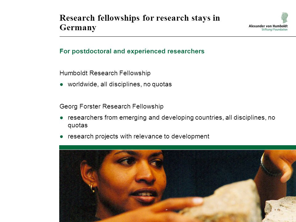 Research fellowships for research stays in Germany For postdoctoral and experienced researchers Humboldt Research Fellowship ●worldwide, all disciplines, no quotas Georg Forster Research Fellowship ●researchers from emerging and developing countries, all disciplines, no quotas ●research projects with relevance to development