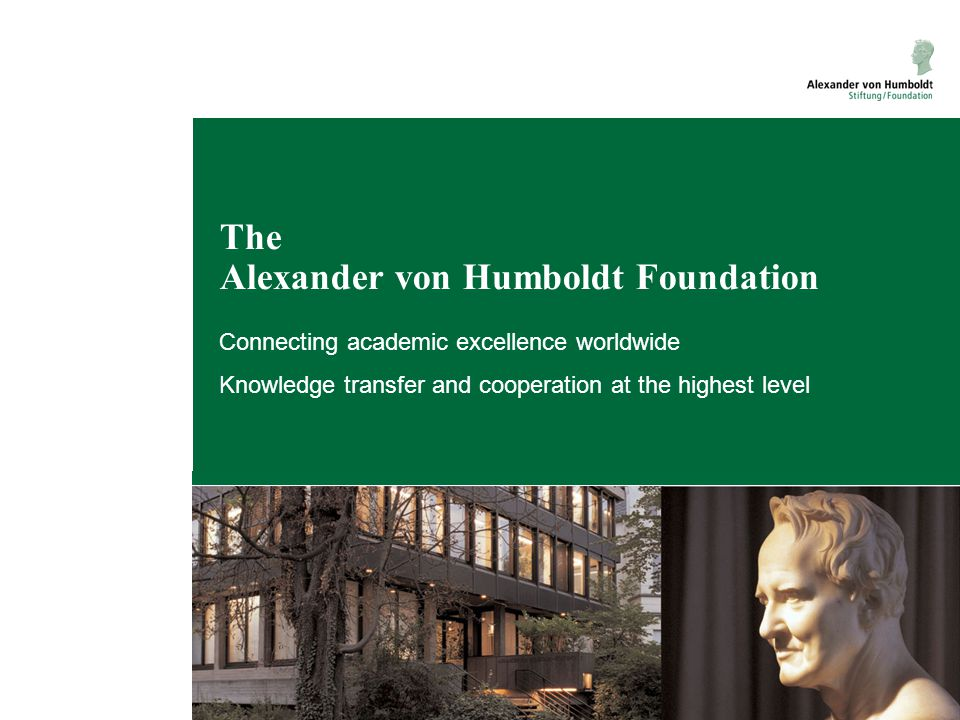Alumniportal Deutschland ●target group: anyone who has studied or conducted research in Germany (Germany alumni) ●access to all registered Germany alumni, organisations and companies ●access to opportunities in education and research ●opportunities for alumni to present their expertise Role of the Humboldt Foundation: ●to contribute its worldwide alumni network to the Portal ●to provide an additional networking platform for its own alumni www.alumniportal-deutschland.org