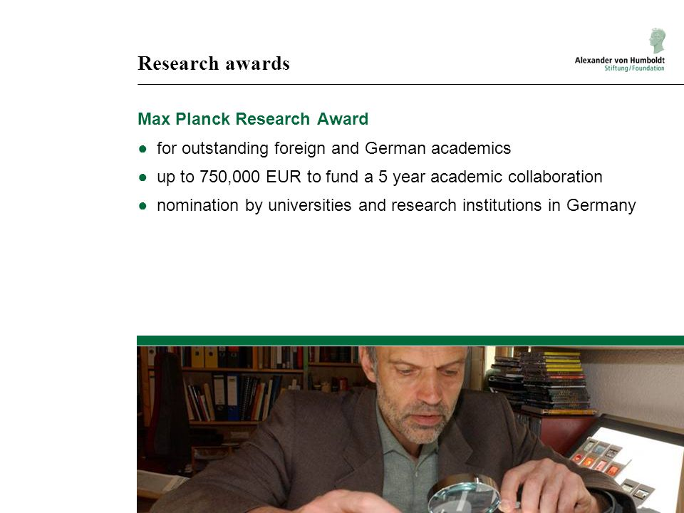 Research awards Max Planck Research Award ●for outstanding foreign and German academics ●up to 750,000 EUR to fund a 5 year academic collaboration ●nomination by universities and research institutions in Germany