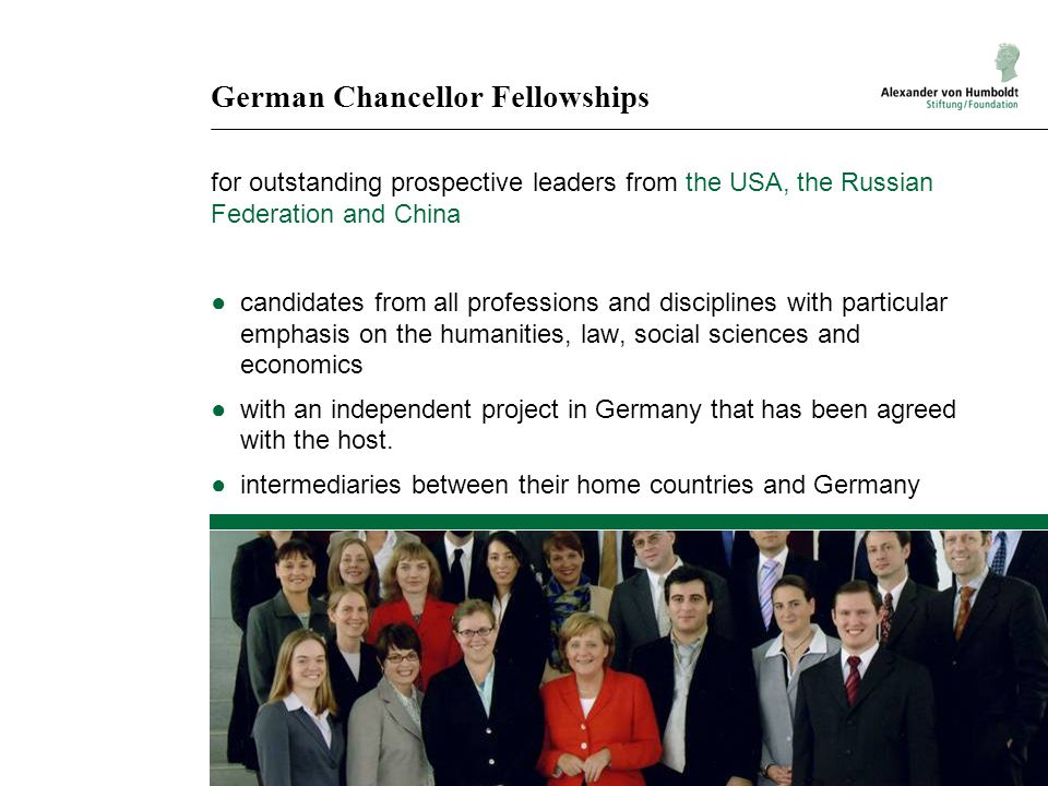 German Chancellor Fellowships for outstanding prospective leaders from the USA, the Russian Federation and China ●candidates from all professions and disciplines with particular emphasis on the humanities, law, social sciences and economics ●with an independent project in Germany that has been agreed with the host.