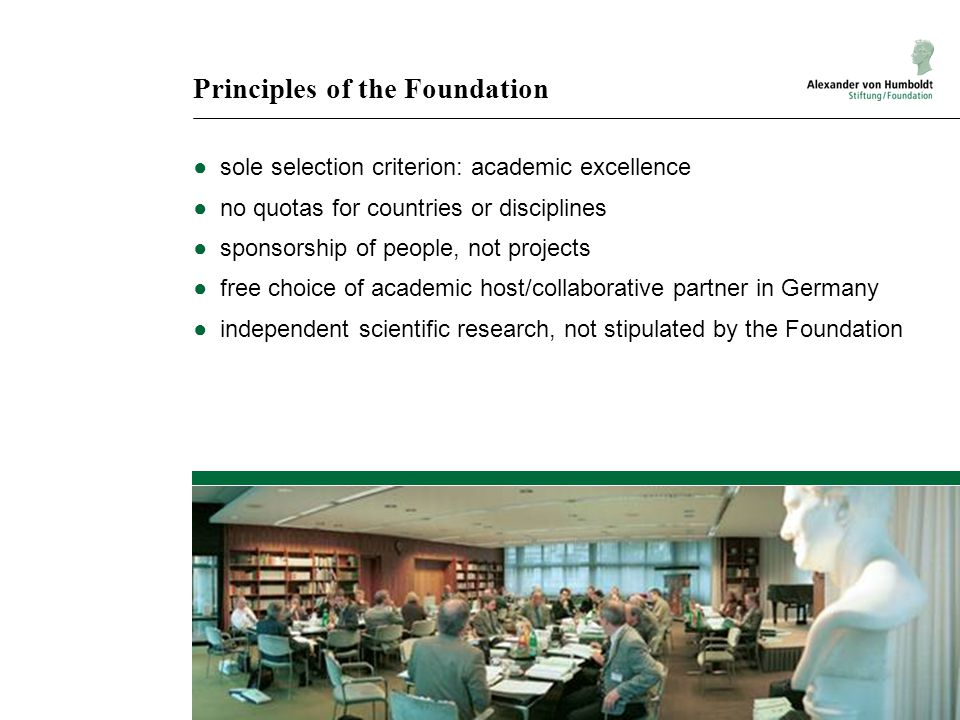 Principles of the Foundation ●sole selection criterion: academic excellence ●no quotas for countries or disciplines ●sponsorship of people, not projects ●free choice of academic host/collaborative partner in Germany ●independent scientific research, not stipulated by the Foundation