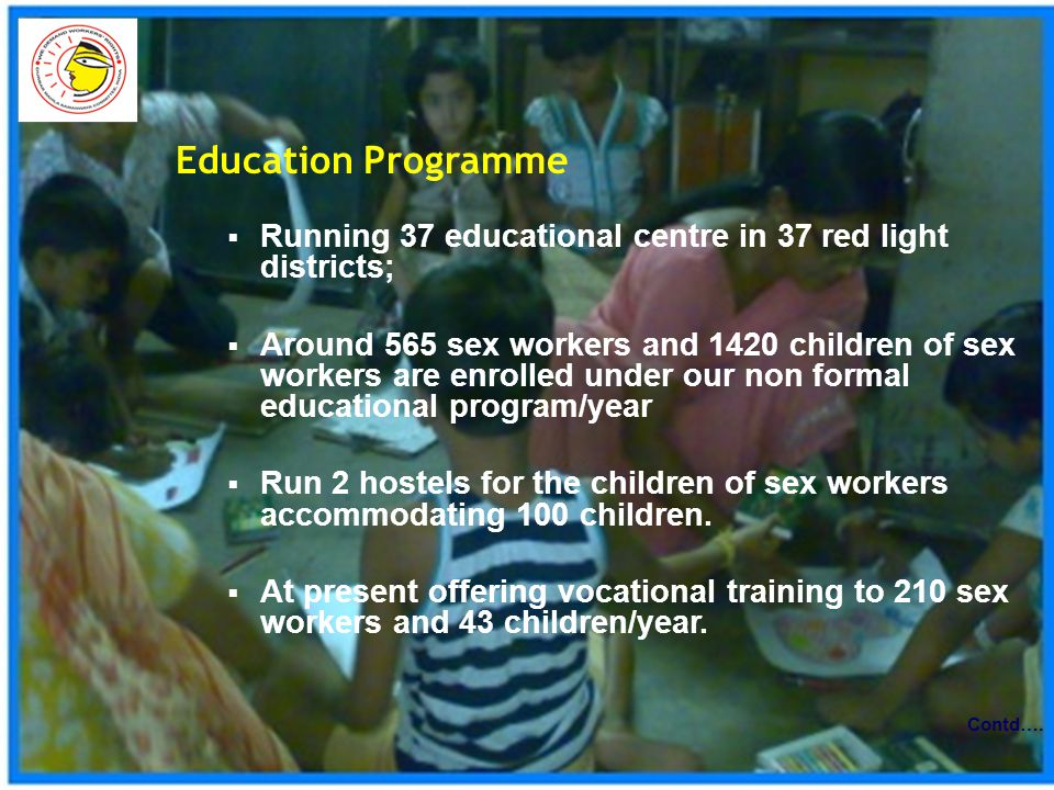 Education Programme  Running 37 educational centre in 37 red light districts;  Around 565 sex workers and 1420 children of sex workers are enrolled under our non formal educational program/year  Run 2 hostels for the children of sex workers accommodating 100 children.
