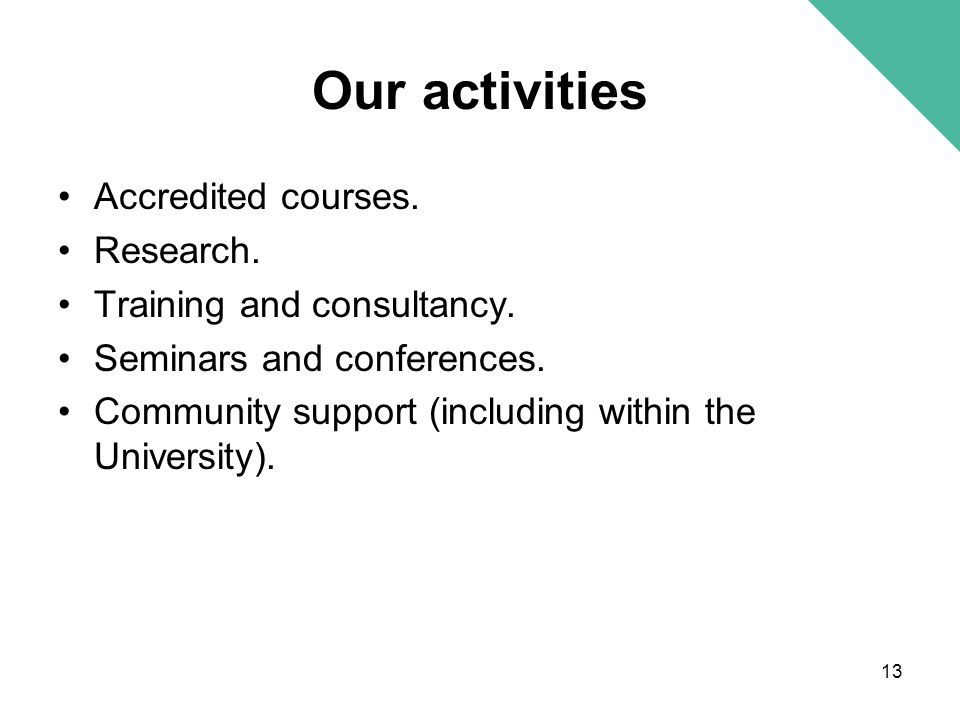 Our activities Accredited courses. Research. Training and consultancy. Seminars and conferences. Community support (including within the University).