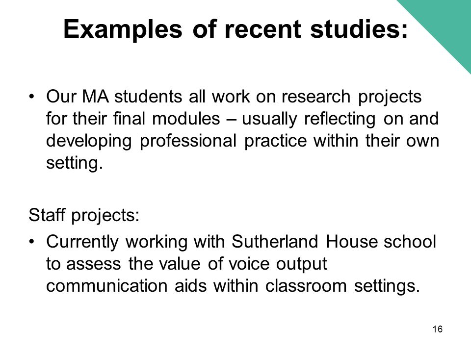 Examples of recent studies: Our MA students all work on research projects for their final modules – usually reflecting on and developing professional practice within their own setting.