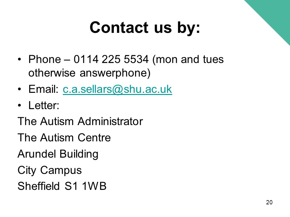 Contact us by: Phone – 0114 225 5534 (mon and tues otherwise answerphone) Email: c.a.sellars@shu.ac.ukc.a.sellars@shu.ac.uk Letter: The Autism Adminis