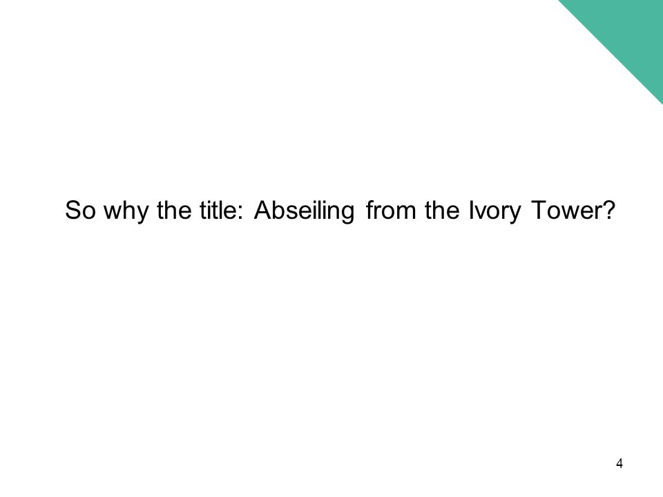 So why the title: Abseiling from the Ivory Tower 4