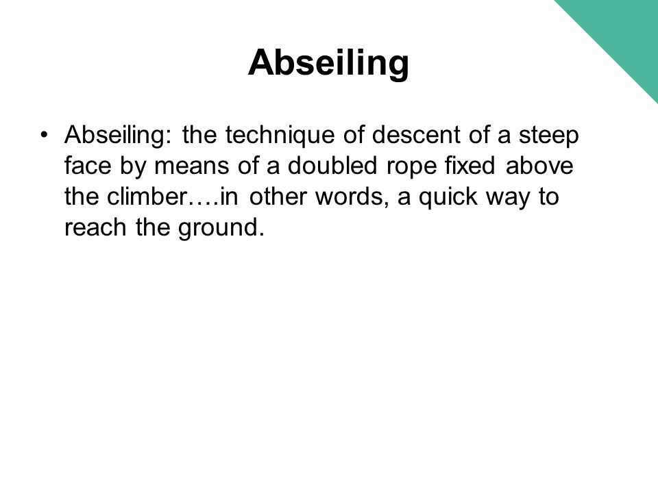 Abseiling Abseiling: the technique of descent of a steep face by means of a doubled rope fixed above the climber….in other words, a quick way to reach