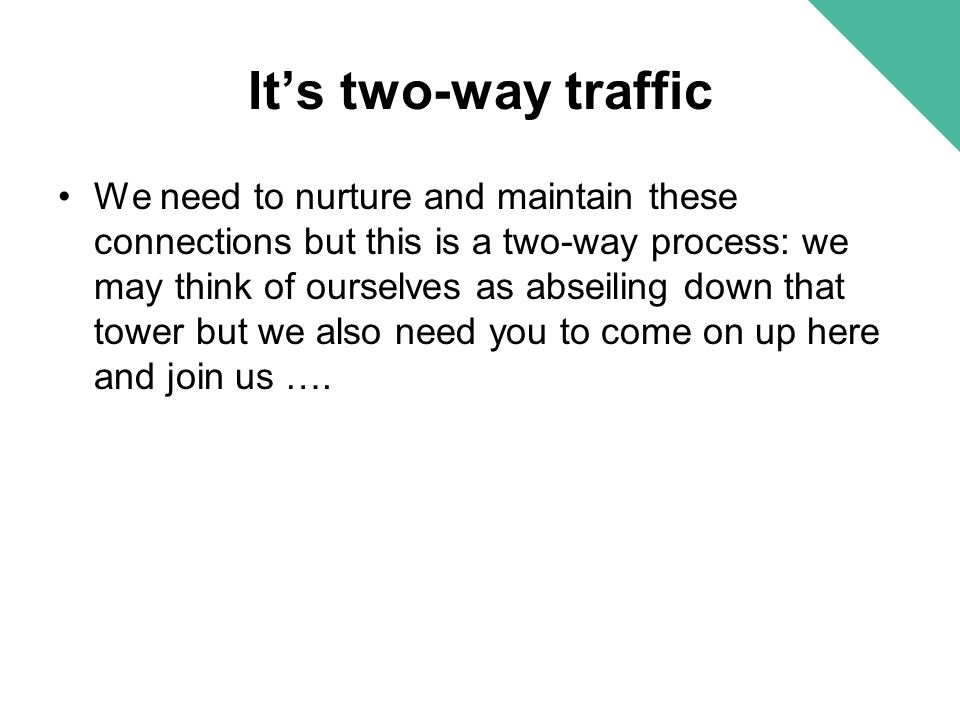 It's two-way traffic We need to nurture and maintain these connections but this is a two-way process: we may think of ourselves as abseiling down that
