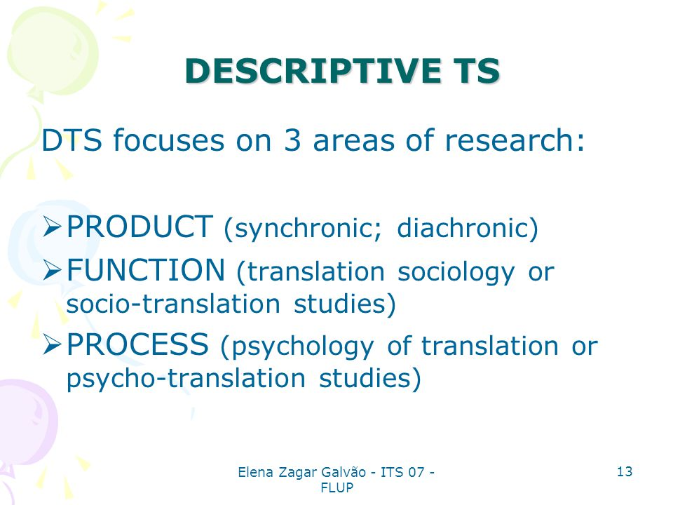 Elena Zagar Galvão - ITS 07 - FLUP 13 DTS focuses on 3 areas of research:  PRODUCT (synchronic; diachronic)  FUNCTION (translation sociology or soci