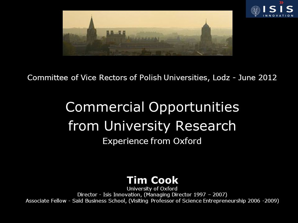 Committee of Vice Rectors of Polish Universities, Lodz - June 2012 Commercial Opportunities from University Research Experience from Oxford Tim Cook University of Oxford Director - Isis Innovation, (Managing Director 1997 – 2007) Associate Fellow - Saïd Business School, (Visiting Professor of Science Entrepreneurship 2006 -2009)