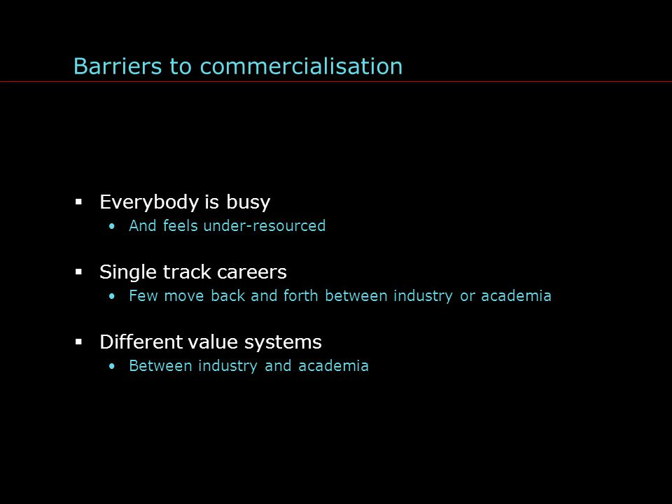 Barriers to commercialisation  Everybody is busy And feels under-resourced  Single track careers Few move back and forth between industry or academia  Different value systems Between industry and academia