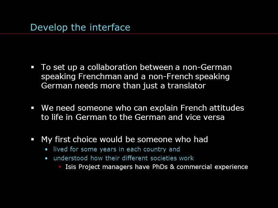 Develop the interface  To set up a collaboration between a non-German speaking Frenchman and a non-French speaking German needs more than just a translator  We need someone who can explain French attitudes to life in German to the German and vice versa  My first choice would be someone who had lived for some years in each country and understood how their different societies work  Isis Project managers have PhDs & commercial experience