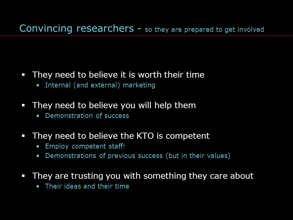 Convincing researchers - so they are prepared to get involved  They need to believe it is worth their time Internal (and external) marketing  They need to believe you will help them Demonstration of success  They need to believe the KTO is competent Employ competent staff.