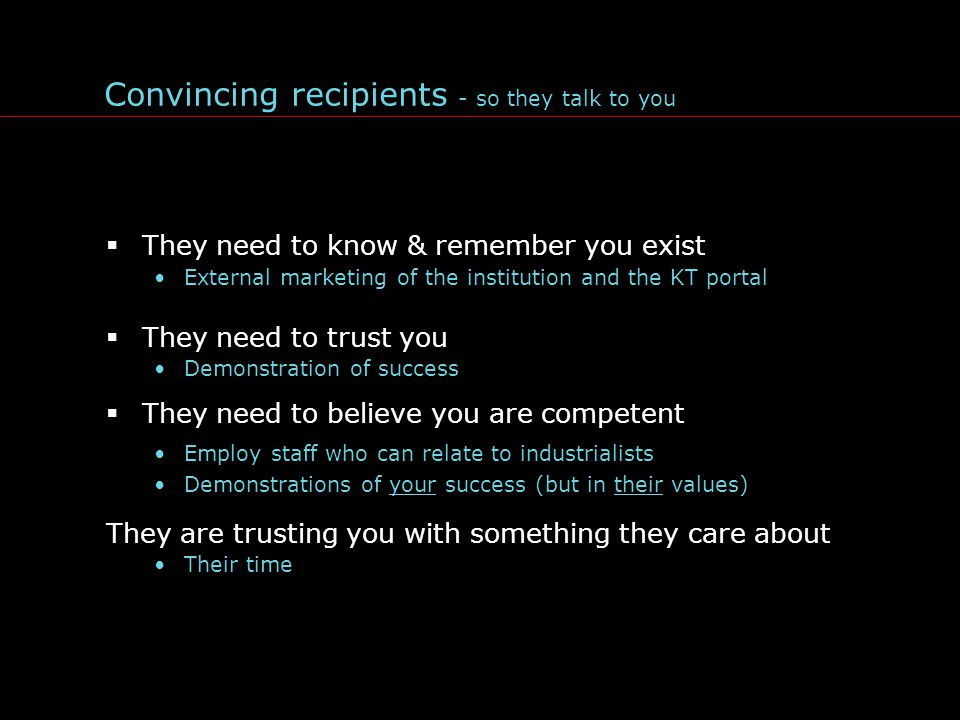 Convincing recipients - so they talk to you  They need to know & remember you exist External marketing of the institution and the KT portal  They need to trust you Demonstration of success  They need to believe you are competent Employ staff who can relate to industrialists Demonstrations of your success (but in their values) They are trusting you with something they care about Their time