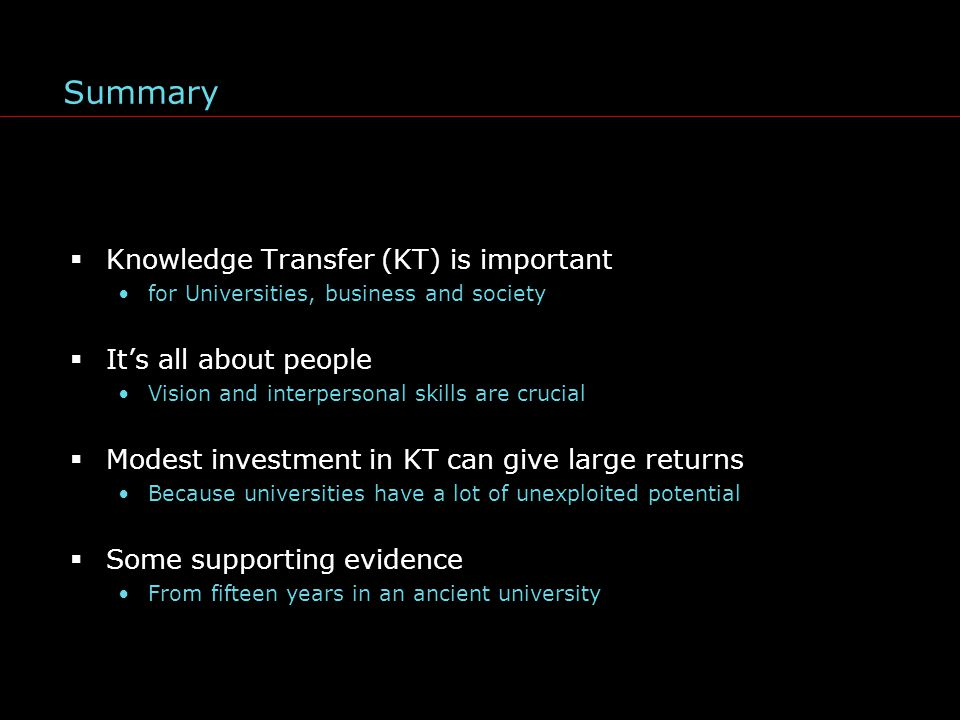 Summary  Knowledge Transfer (KT) is important for Universities, business and society  It's all about people Vision and interpersonal skills are crucial  Modest investment in KT can give large returns Because universities have a lot of unexploited potential  Some supporting evidence From fifteen years in an ancient university